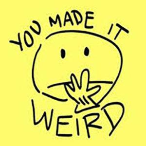 you made it weird