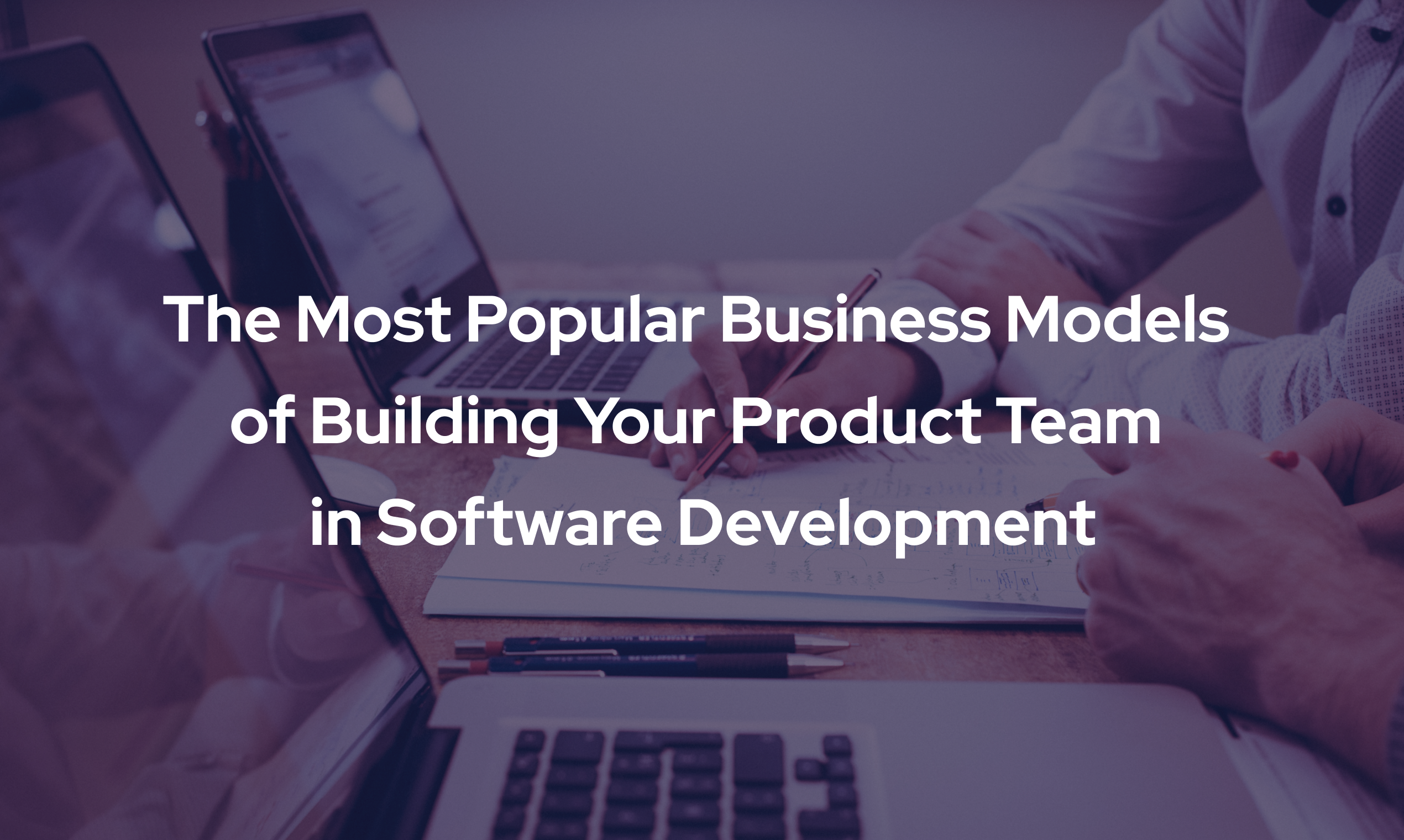 The Most Popular Business Models of Building Your Product Team in Software Development