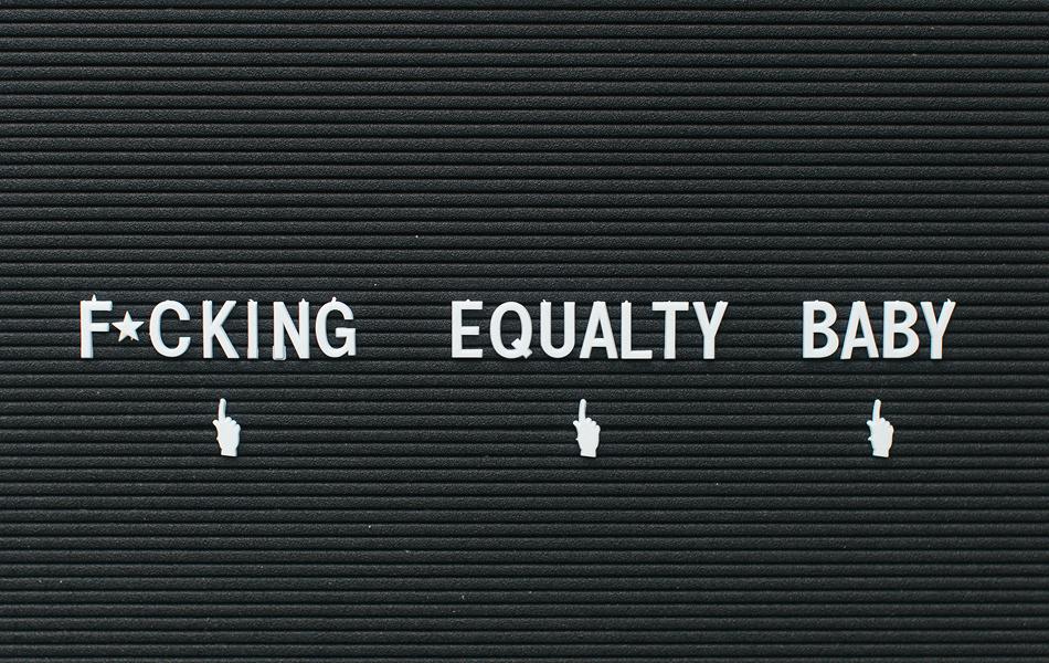 fucking equality baby