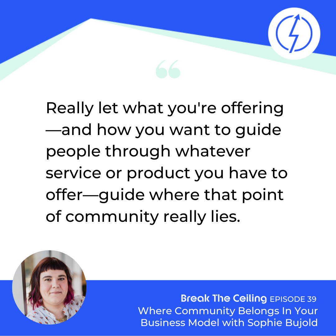 "Quote: ""Really let what you're offering—and how you want to guide people through whatever service or product you have to offer—guide where that point of community really lies."" - Sophie Bujold"