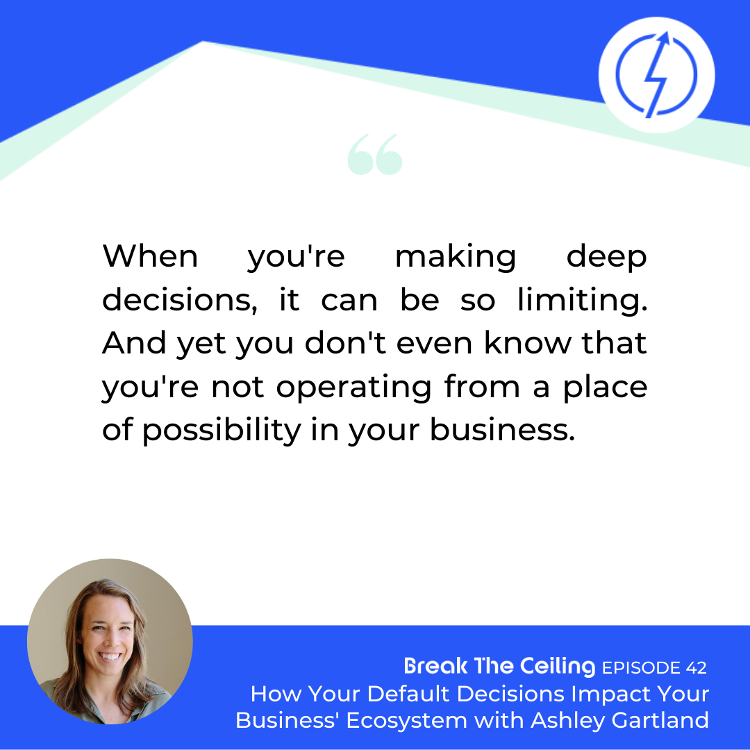 "Quote: ""When you're making deep decisions, it can be so limiting. And yet you don't even know that you're not operating from a place of possibility in your business."" - Ashley Gartland"