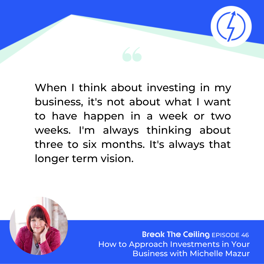 "Quote: ""When I think about investing in my business it's not about what I want to have happen in a week or two weeks. I'm always thinking about three to six months. It's always that longer term vision."" - Michelle Mazur"