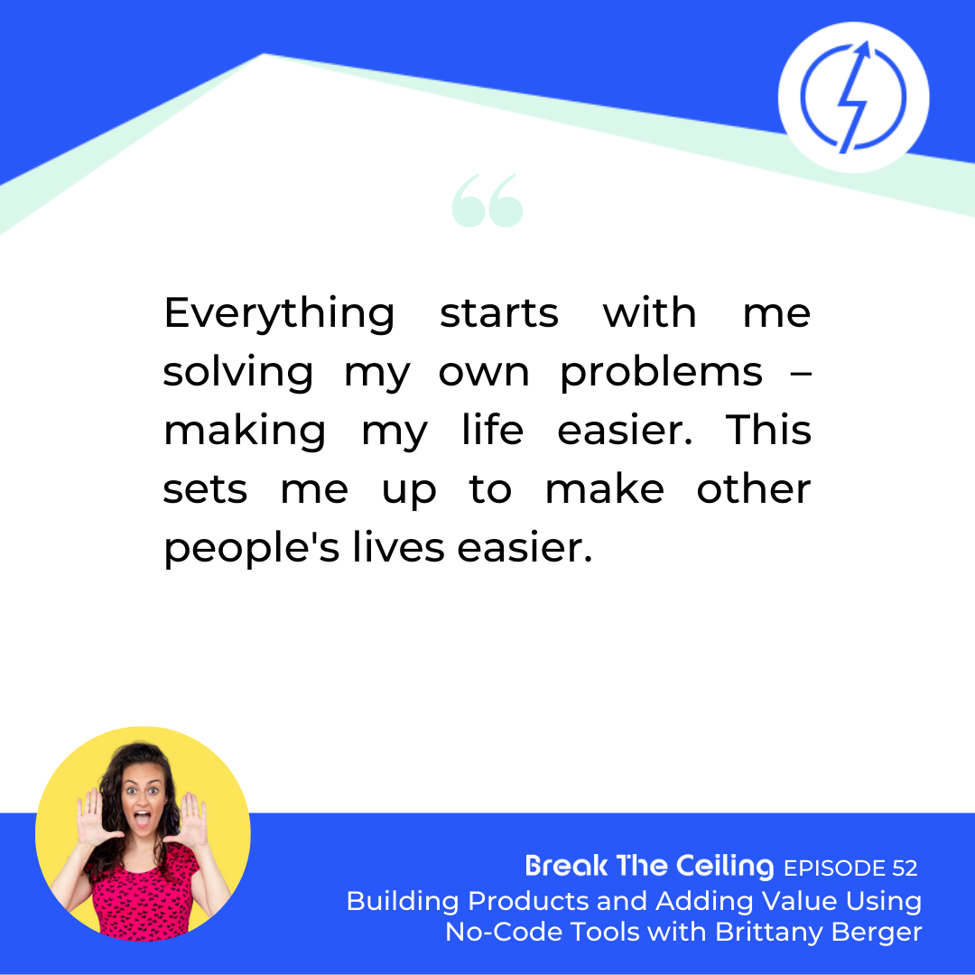 "Quote: ""Everything starts with me solving my own problems – making my life easier. This sets me up to make other people's lives easier."" - Brittany Berger"