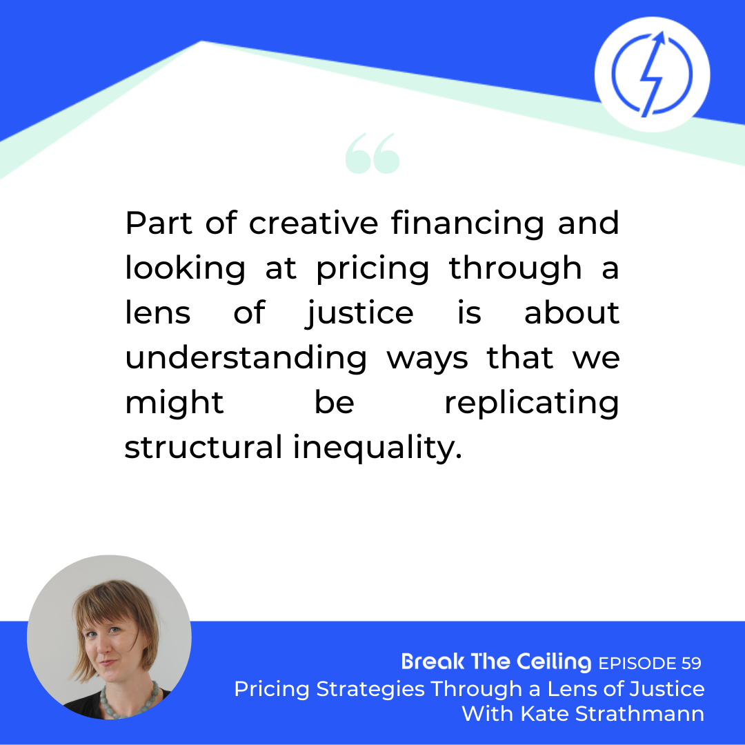 "Quote: ""Part of creative financing and looking at pricing through a lens of justice is about understanding ways that we might be replicating structural inequality."" - Kate Strathmann"