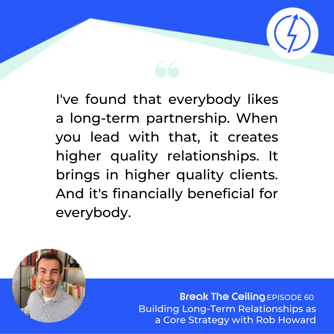 "Quote: ""I've found that everybody likes a long-term partnership. When you lead with that, it creates higher-quality relationships. It brings in higher quality clients. And it's financially beneficial for everybody."" - Rob Howard"