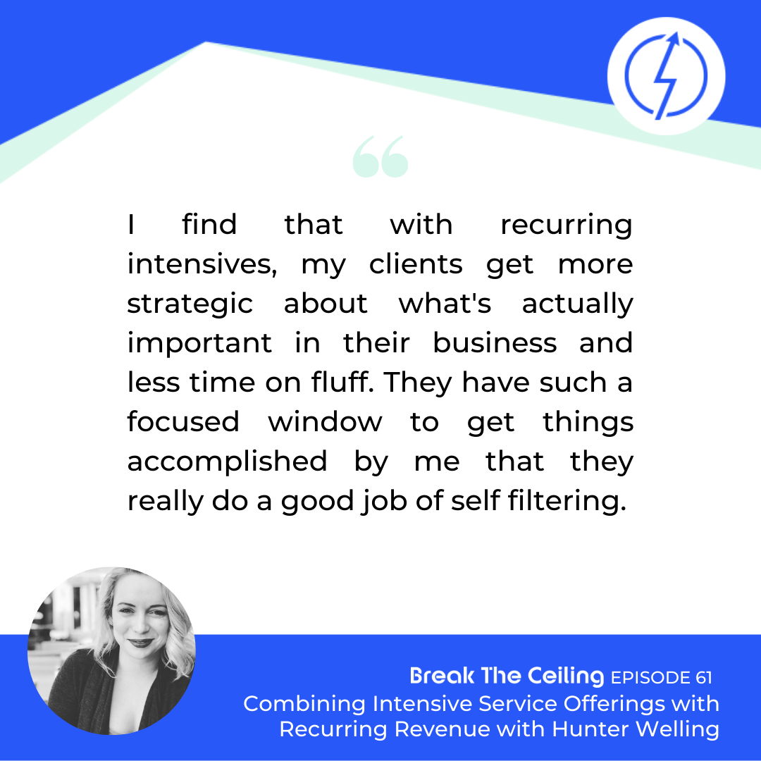 "Quote: ""I find that with recurring intensives, my clients get more strategic about what's actually important in their business and less time on fluff. They have such a focused window to get things accomplished by me that they really do a good job of self-filtering."" - Hunter Niland Welling"