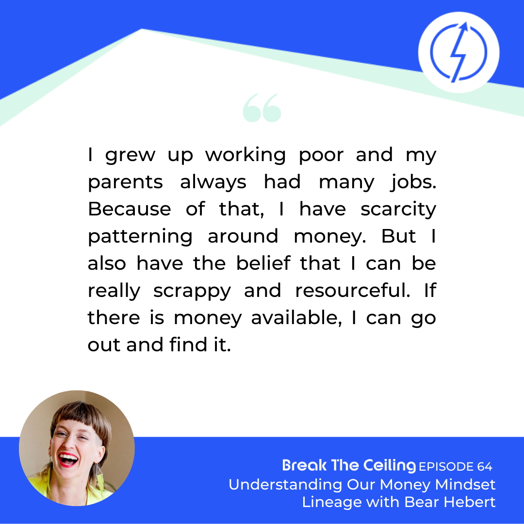 "Quote: ""I grew up working poor and my parents always had many jobs. Because of that, I have scarcity patterning around money. But I also have the belief that I can be really scrappy and resourceful. If there is money available, I can go out and find it."" - Bear Hebert"