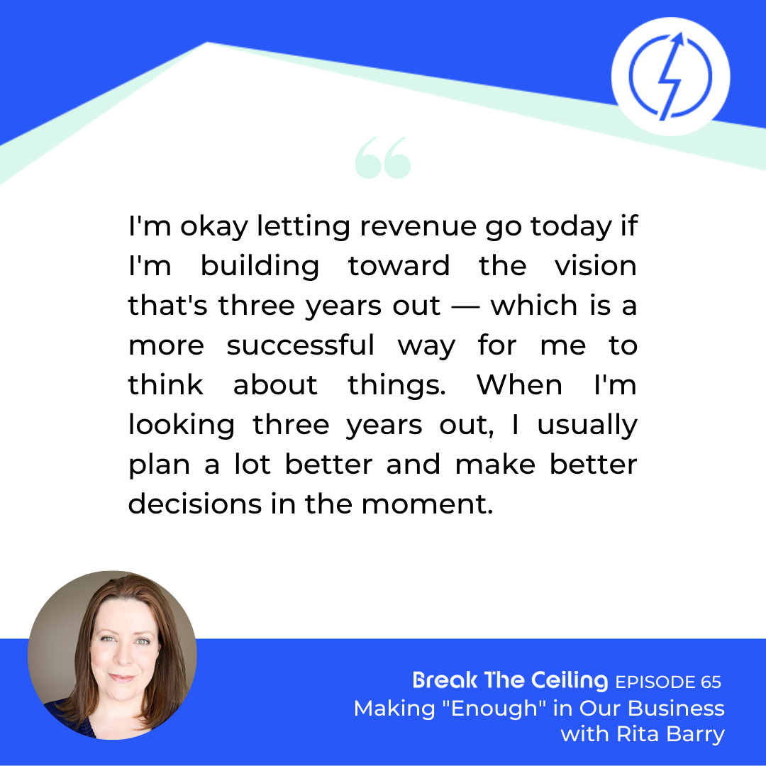 "Quote: ""I'm okay letting revenue go today if I'm building toward the vision that's three years out — which is a more successful way for me to think about things. When I'm looking three years out, I usually plan a lot better and make better decisions in the moment."" - Rita Barry"