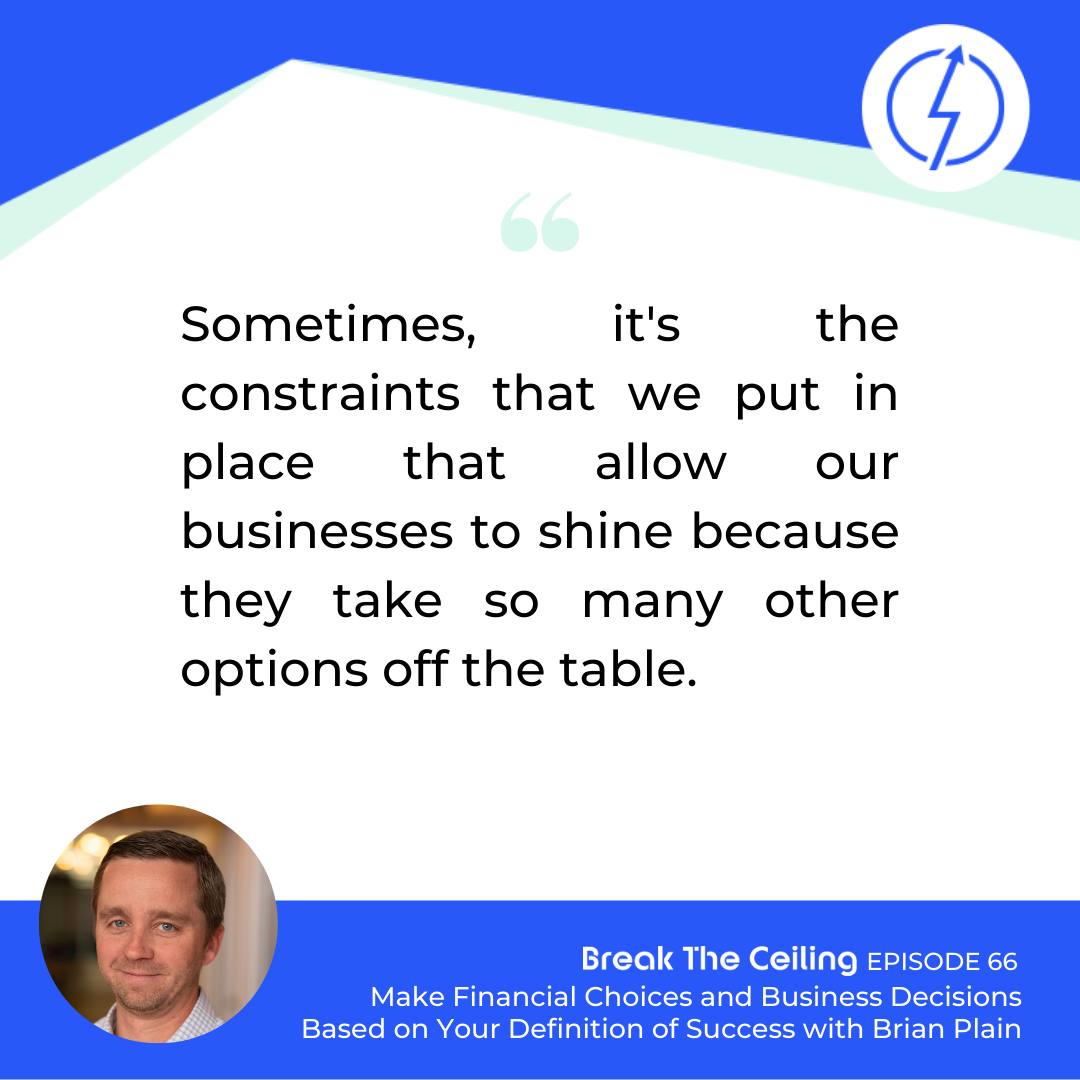 "Quote: ""Sometimes, it's the constraints that we put in place that allow our businesses to shine because they take so many other options off the table."" - Brian Plain"