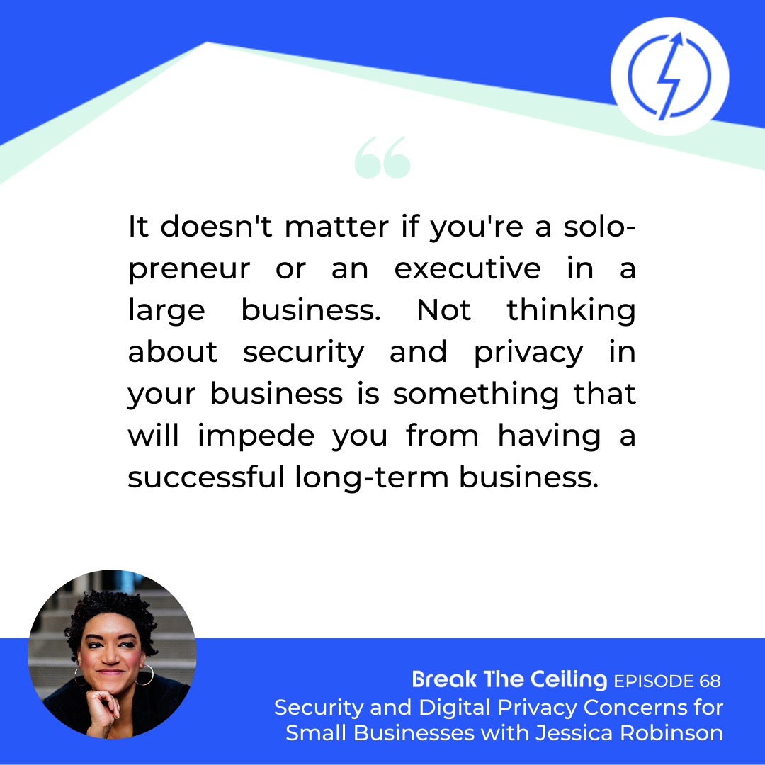 "Quote: ""It doesn't matter if you're a solo-preneur or an executive in a large business. Not thinking about security and privacy in your business is something that will impede you from having a successful long-term business."" - Jessica Robinson"
