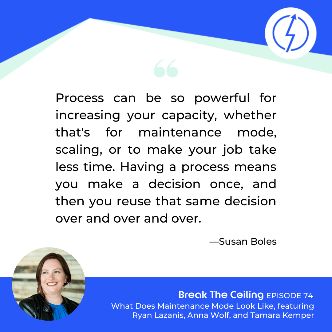 """Quote: """"Process can be so powerful for increasing your capacity, whether that's for maintenance mode, scaling, or to make your job take less time. Having a process means you make a decision once, and then you reuse that same decision over and over and over."""" — Susan Boles"""