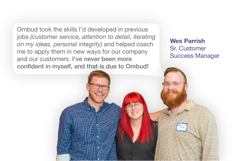 """Quote from Wes Parrish, a Sr. Customer Success Manager at Ombud, saying """"Ombud took skills I'd developed in previous jobs (customer service, attention to detail, iterating on my ideas, personal integrity) and helped coach me to apply them in new ways for our company and our customers. I've never been more confident in myself, and that is due to Ombud!"""