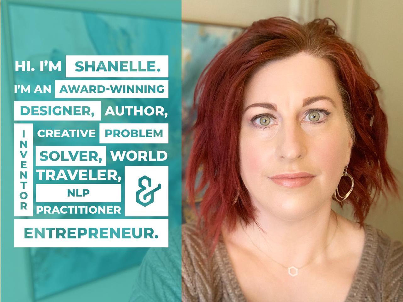 I'm Shanelle. I'm an award-winning designer, author, inventor, creative problem solver, world traveler, NLP Practitioner. and entrepreneur.