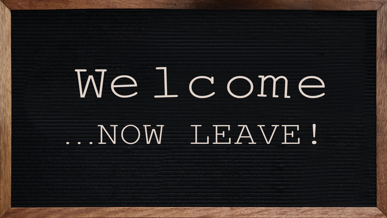 Welcome... Now Leave
