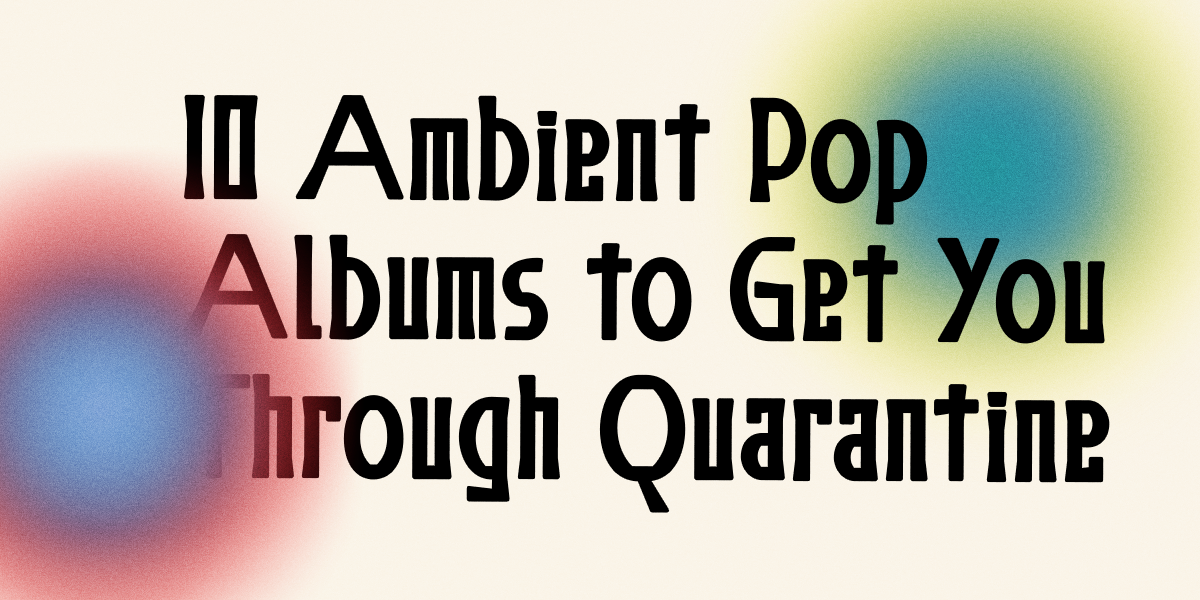 10 Best Ambient Pop Albums to Get You Through Quarantine
