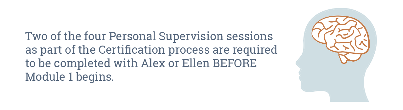 Two of the four Personal Supervision sessions as part of the Certification process are required to be completed with Alex or Ellen BEFORE Module 1 begins.
