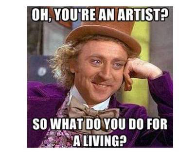 "Meme of man with text overlay ""Oh, you're an artist? So what do you do for a living?"""
