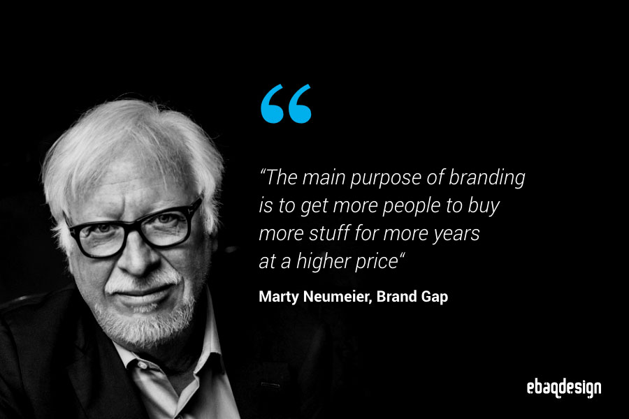 """""""The main purpose of branding is to get more people to buy more stuff for more years  at a higher price""""—Marty Neumeier, Brand Gap"""