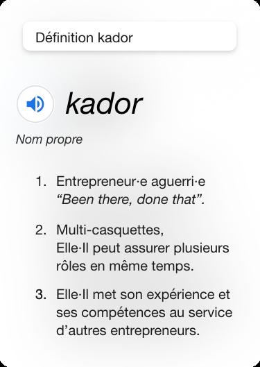 """Définition de ce qu'es un kador, mot crée par l'entreprise Kador en 2019 pour décrire les profils qu'elle met à disposition de ces clients : 1.Entrepreneur·e aguerri·e """"Been there, done that"""". 2.Multi-casquettes,  Elle·Il peut assurer plusieurs rôles en même temps. 3.Elle·Il met son expérience et ses compétences au service d'autres entrepreneurs."""