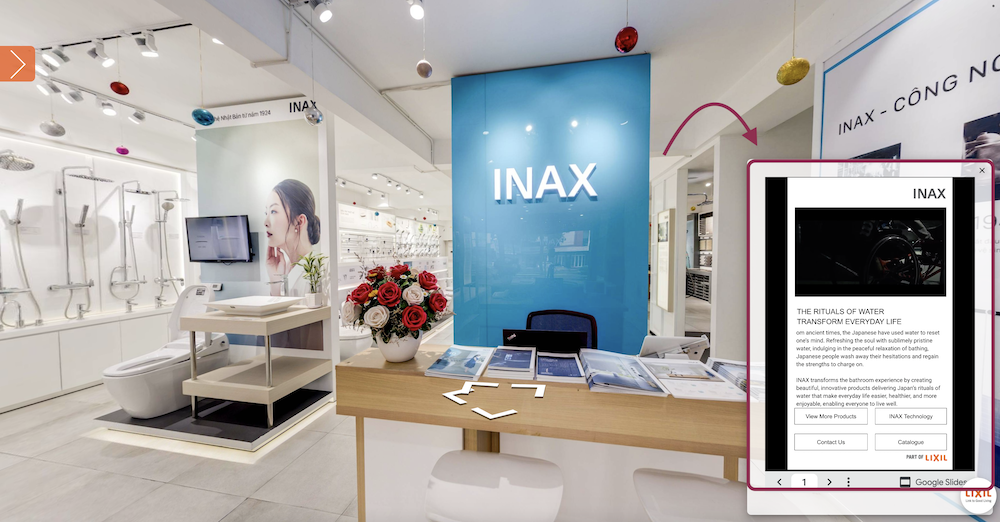 With such a vast space and a range of products offered, we inserted hotspots all around the showroom for a deeper insight into the various products that LIXIL carries. The hotspots are accompanied with google slides that detail every product using texts, images and embedded videos.
