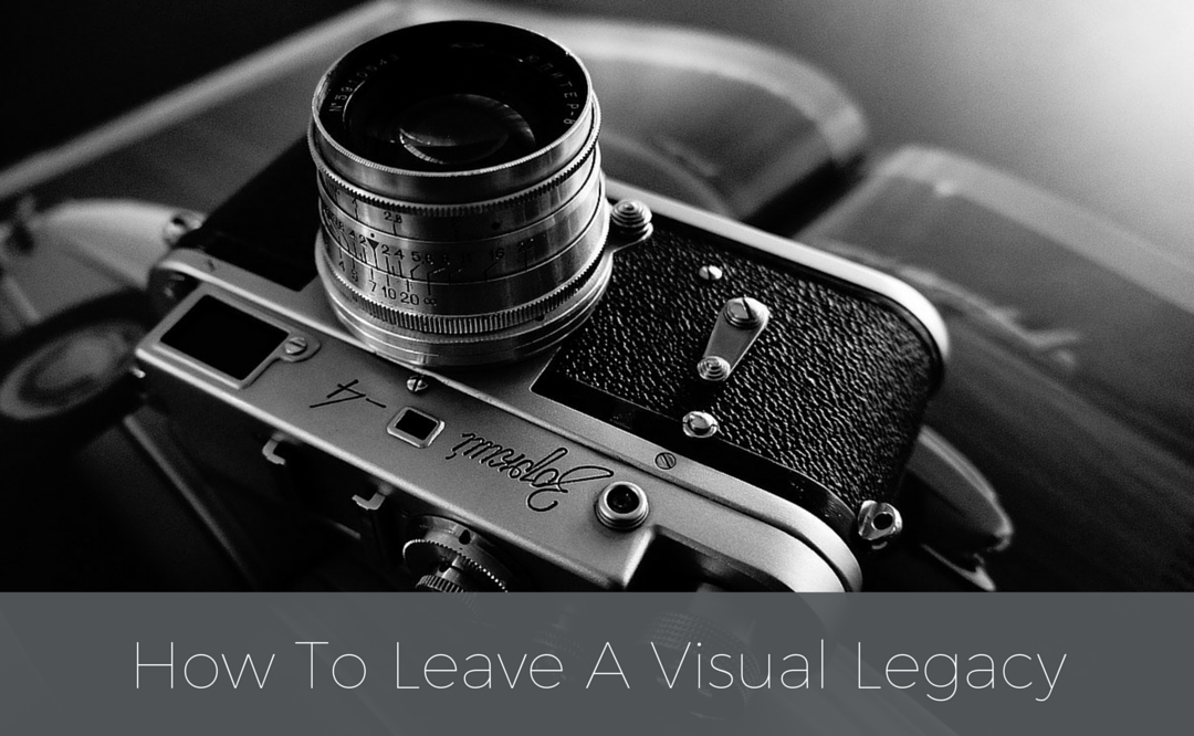 How To Leave A Visual Legacy