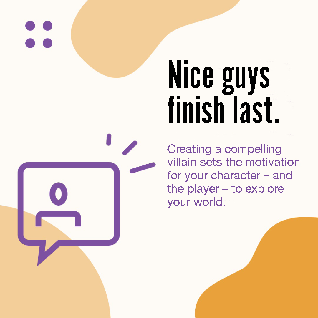 Image 4 in a carousel. It reads: Nice guys finish last. Creating a compelling villain sets the motivation for your character––and the player––to explore