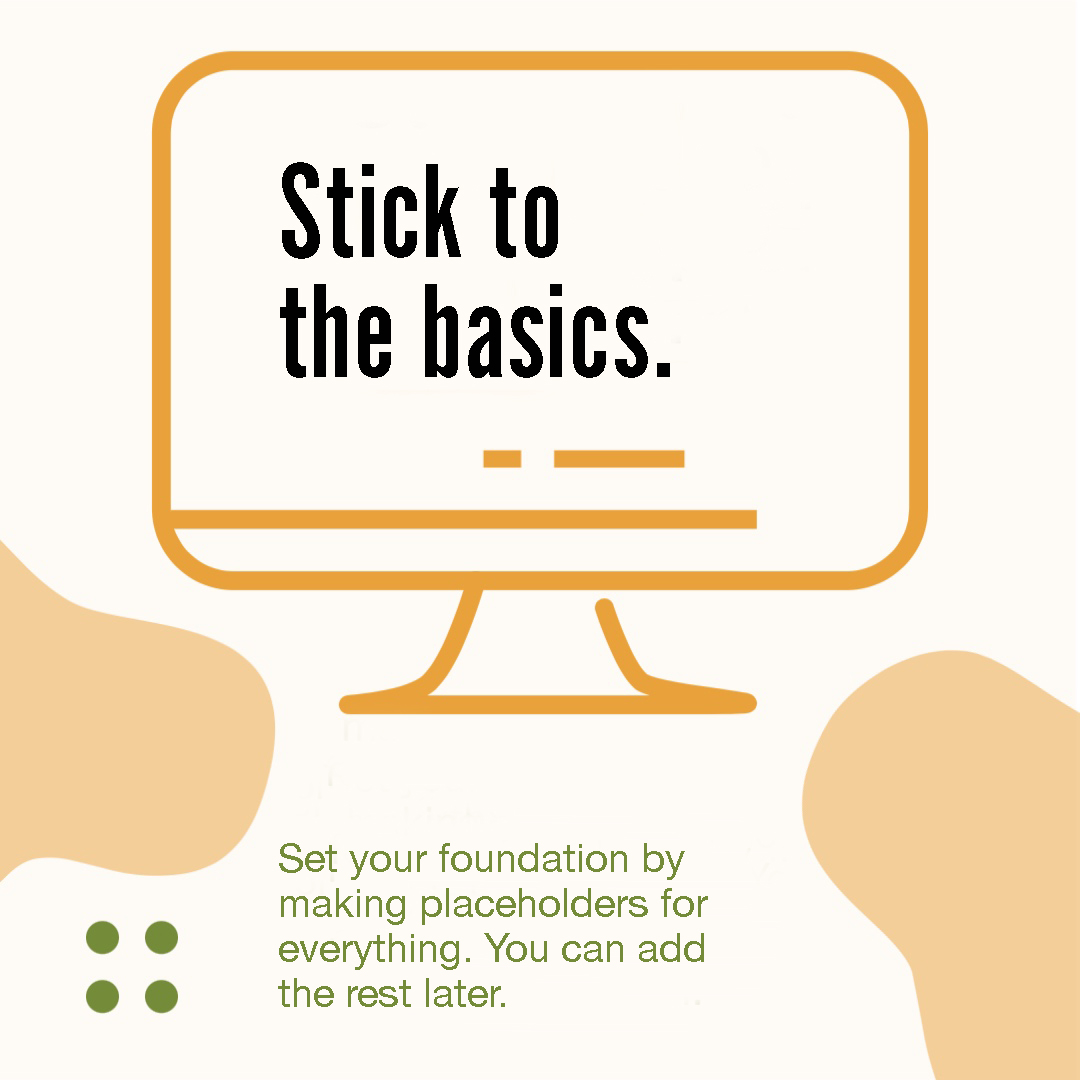 Image 2 in a carousel. It reads: Stick to the basics. Set your foundation by making placeholders for everything. You can add the rest later