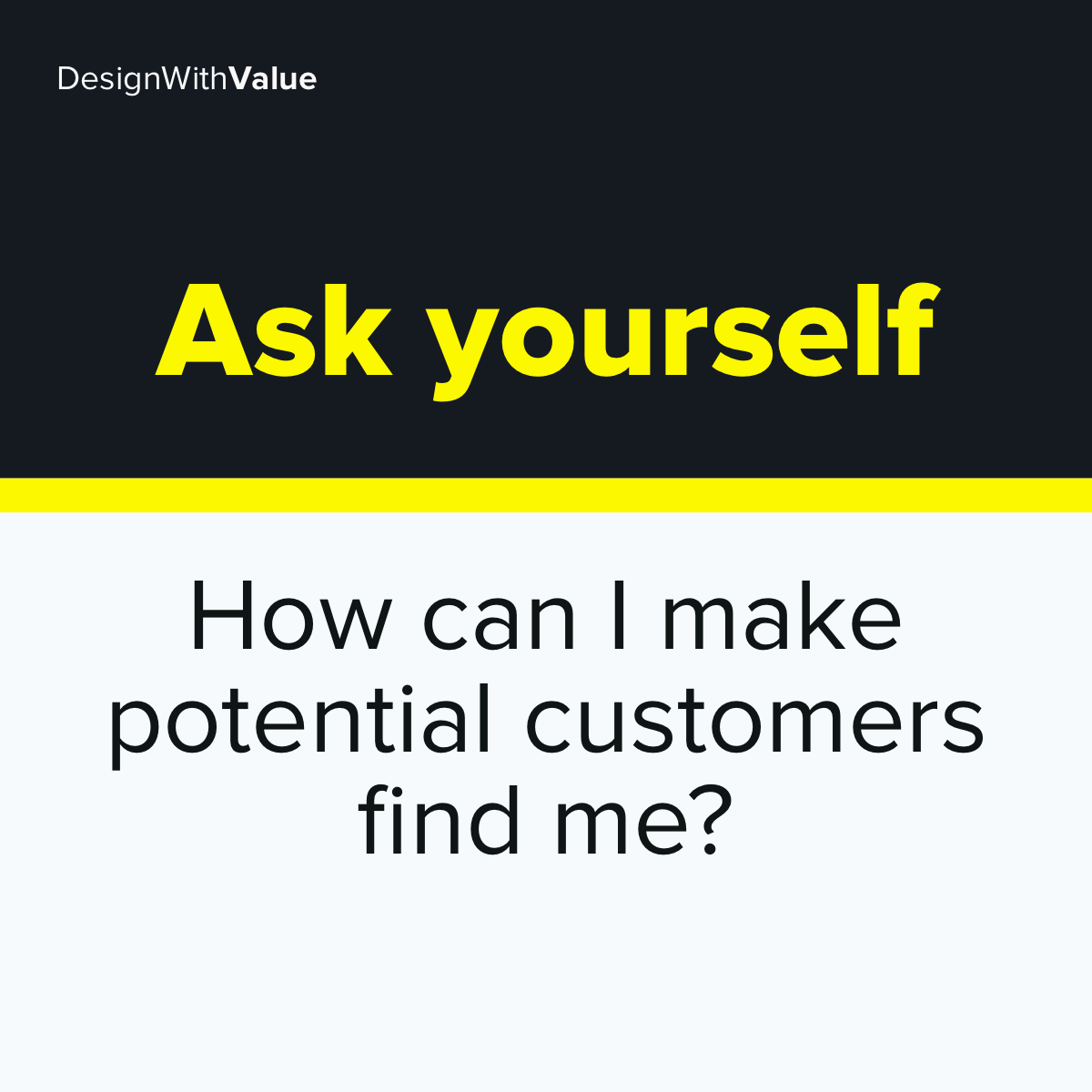 Ask yourself. How can I make potential customers find me?