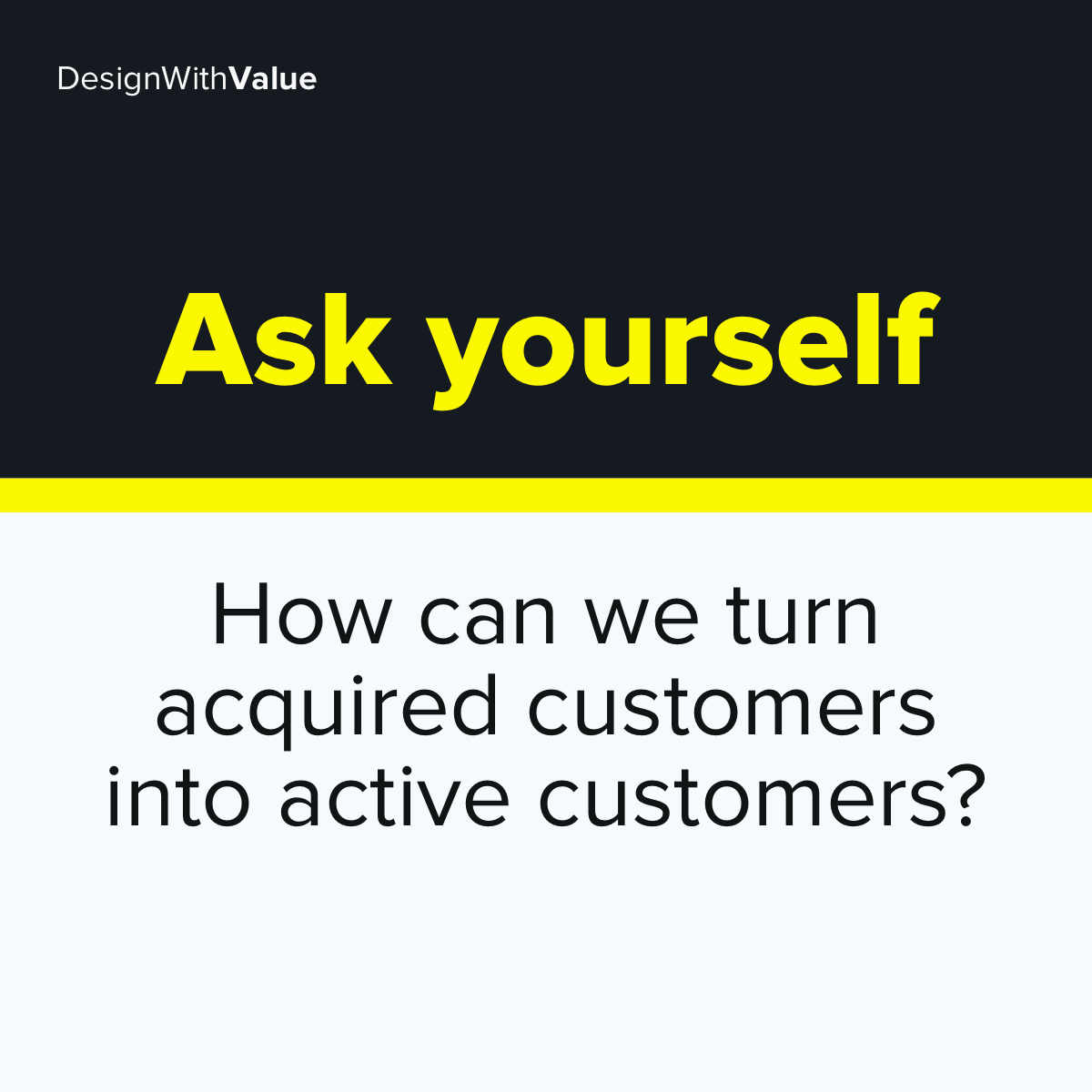 Ask yourself: How can we turn acquired customers into active customers?