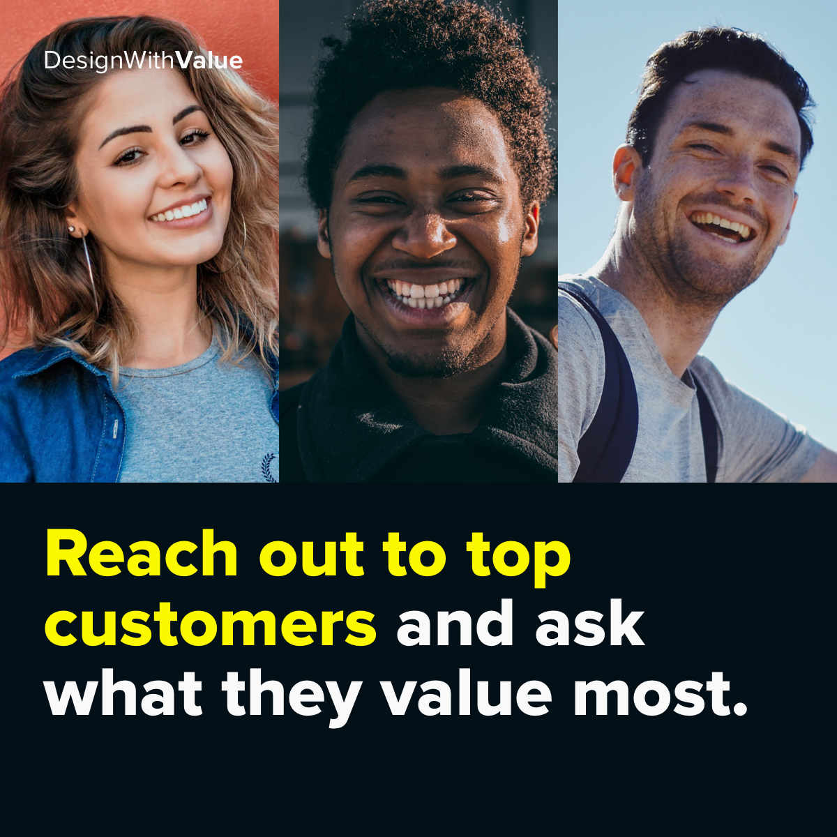 Reach out to top customers and ask what they value most.