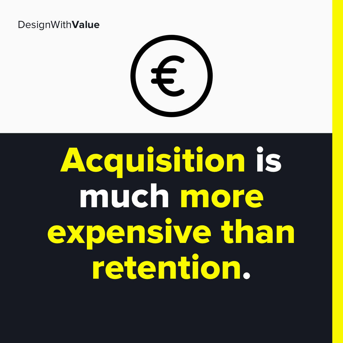Second keep in mind that acquisition is much more expensive than retention.