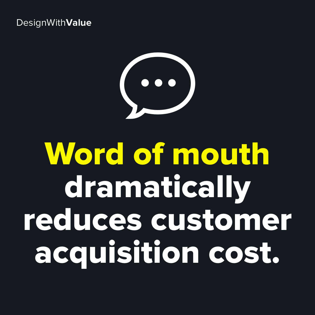 Word of mouth dramatically reduces customer acquisition cost.