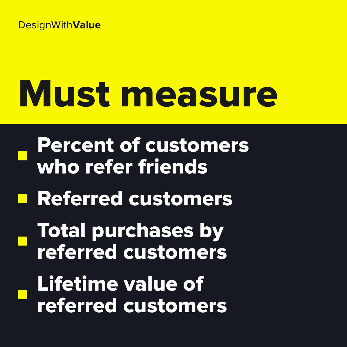 List of metrics: Percent of customers who refer friends, referred customers, total purchases by referred customers, lifetime value of referred customers.