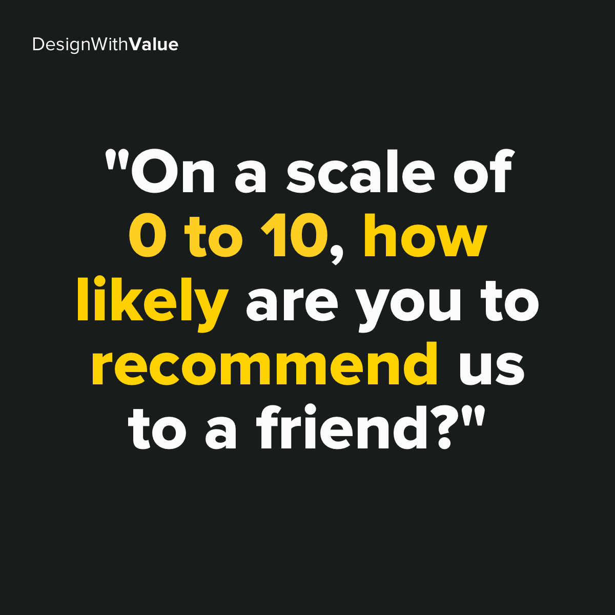 """On a scale of 0 to 10 how likely are you to recommend us to a friend?"""
