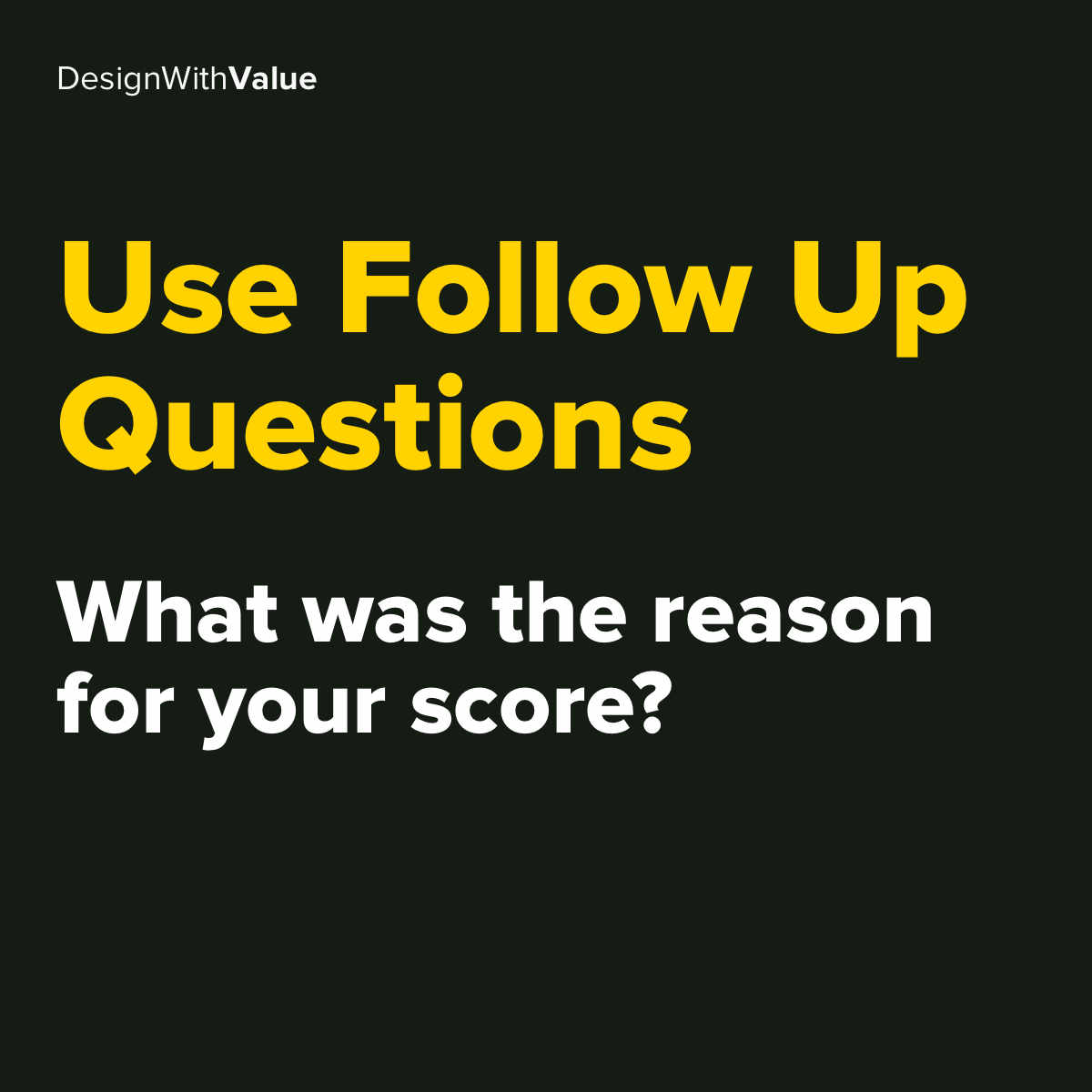 Use follow up questions like what was the reason for your score?