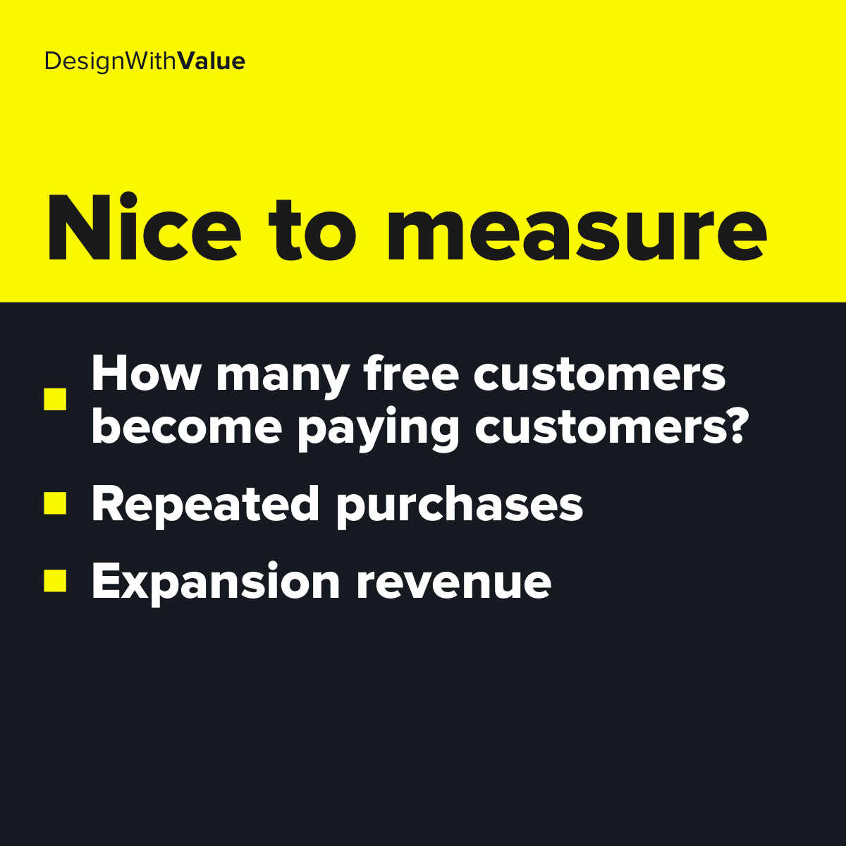 Nice to measure metrics: How many free customers become paying customers, repeated purchases, expansion revenue.
