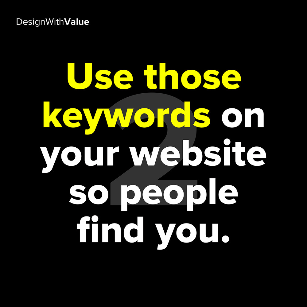 2. use those keywords on your website so people find you