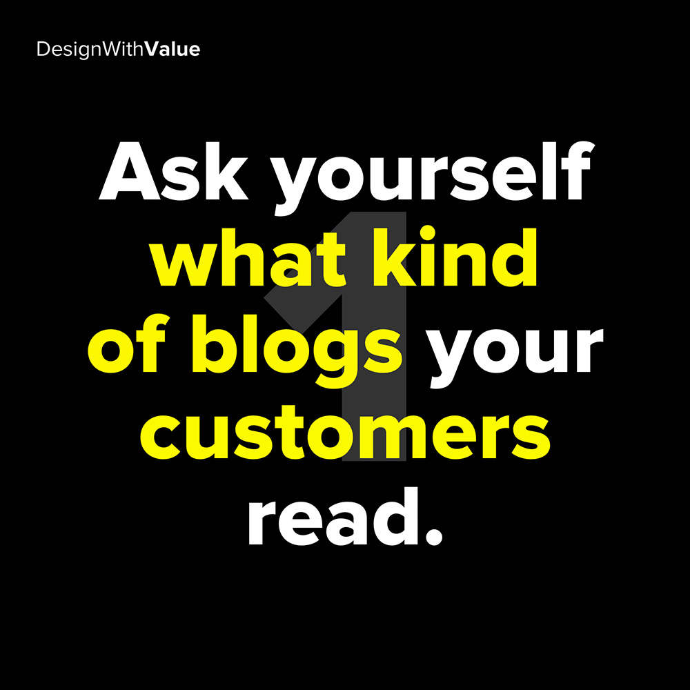 1. ask yourself what kind of blogs your customers read