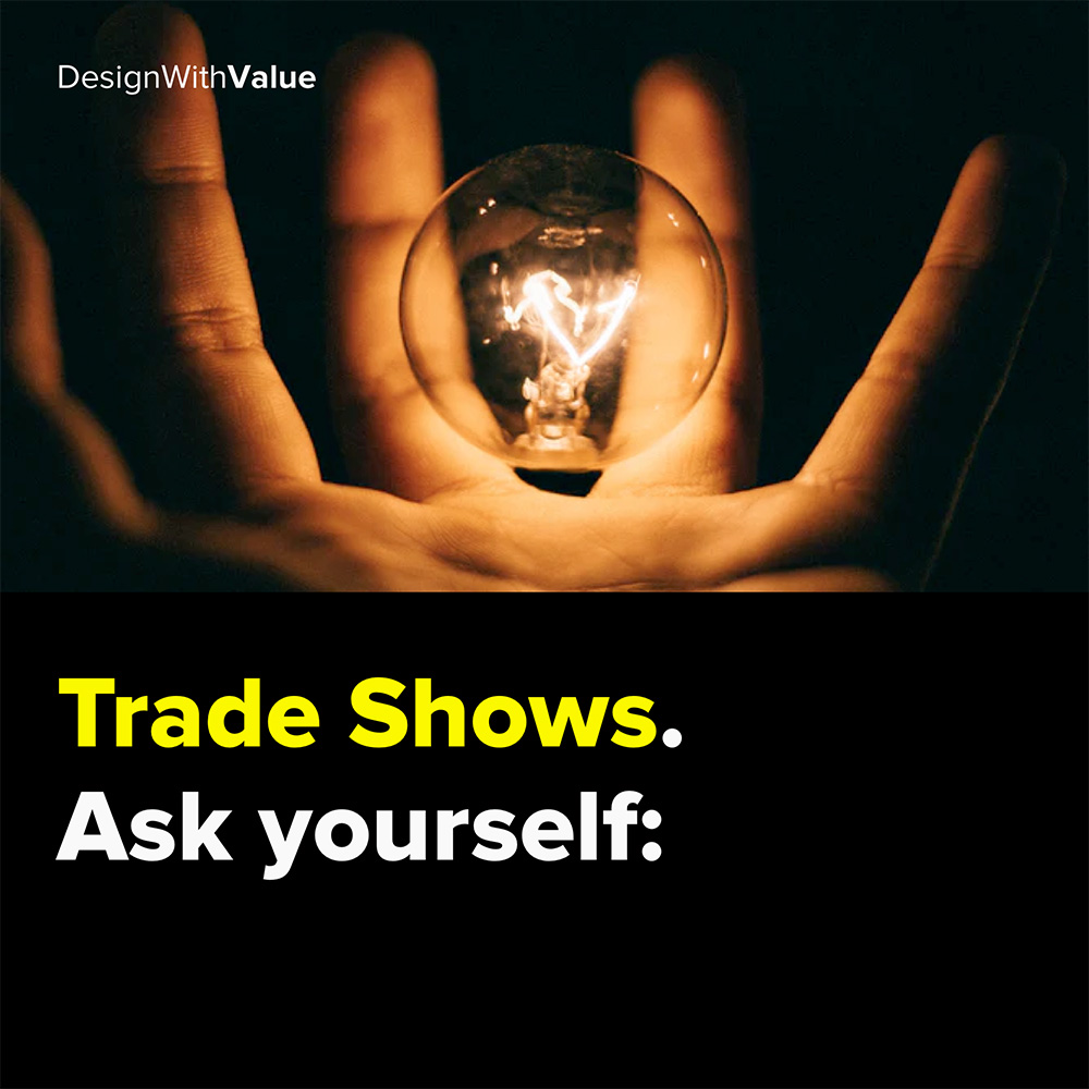 trade shows. ask yourself: