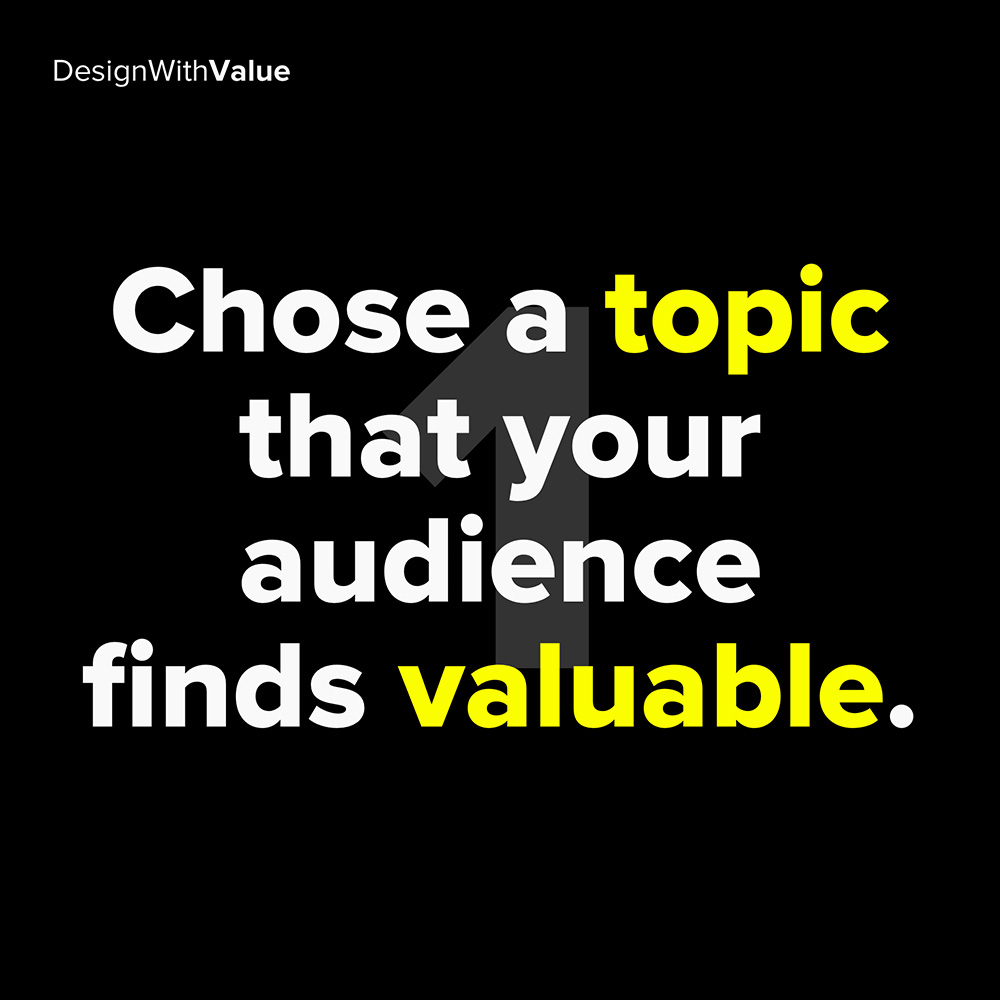 1. chose a topic that your audience finds valuable