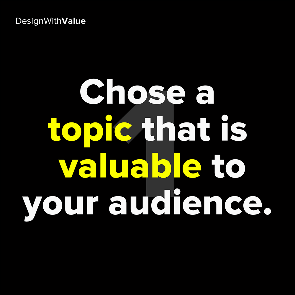 1. chose a topic that is valuable to your audience