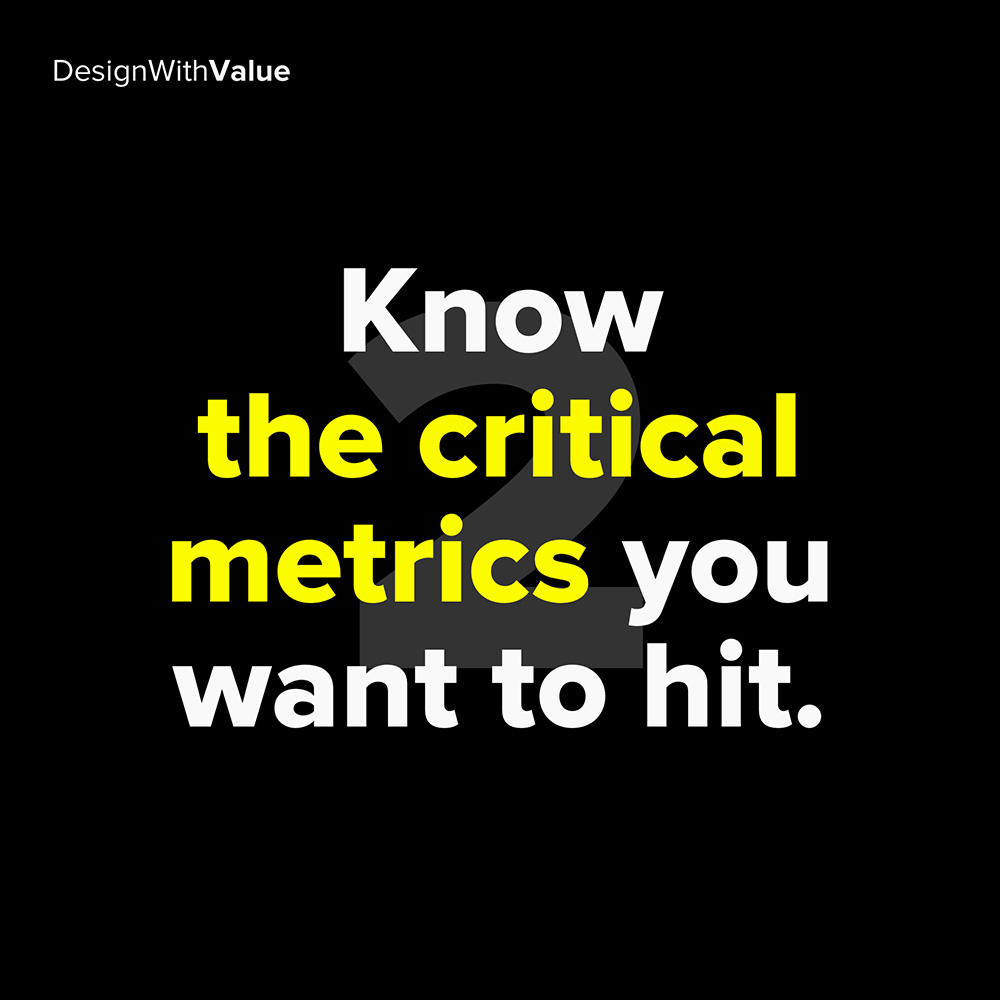 2. know the critical metrics you want to hit