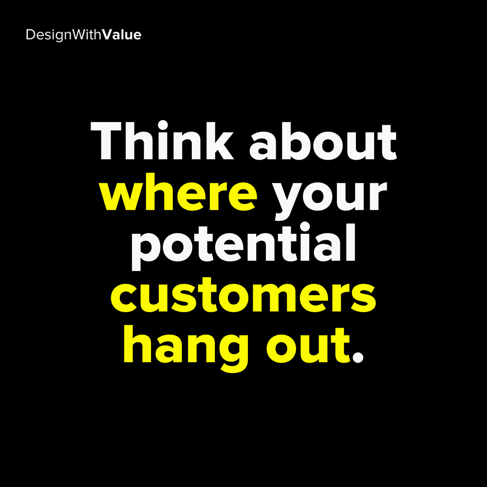 think about where your potential customers hang out
