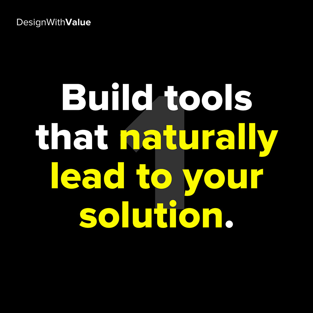 1. build tools that naturally leap to your solution