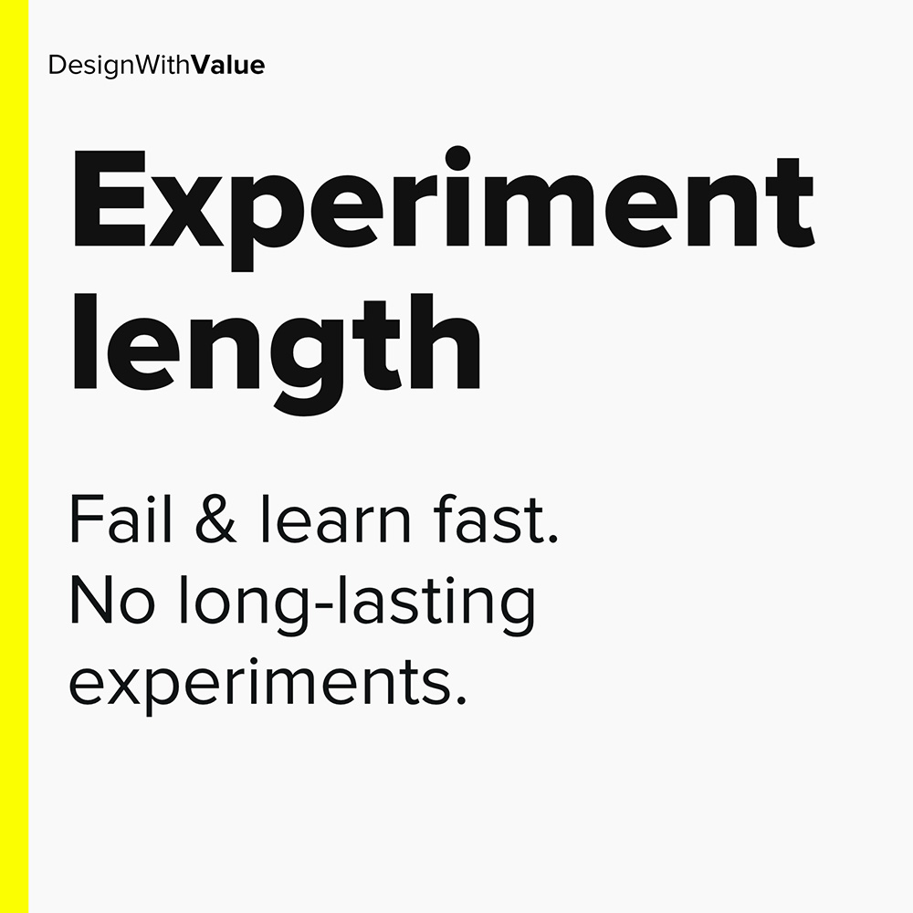 fail & learn fast. no long lasting experiments