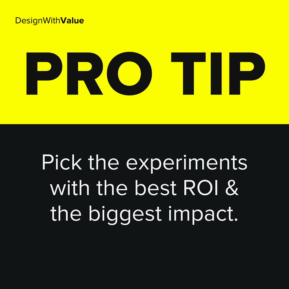 pick the experiments with the best ROI and the biggest impact