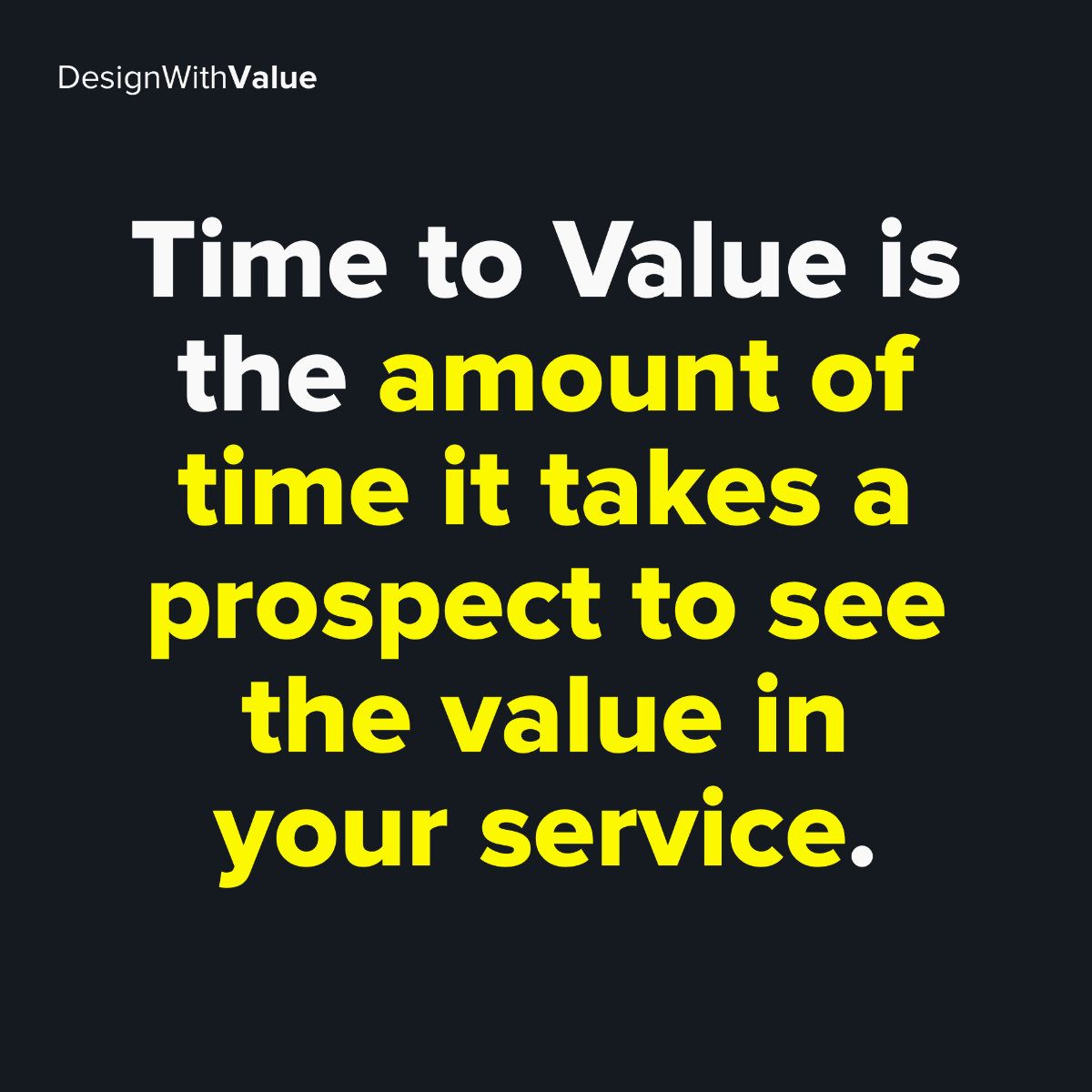 Time to value is the amount of time it takes a prospect to see the value in your service