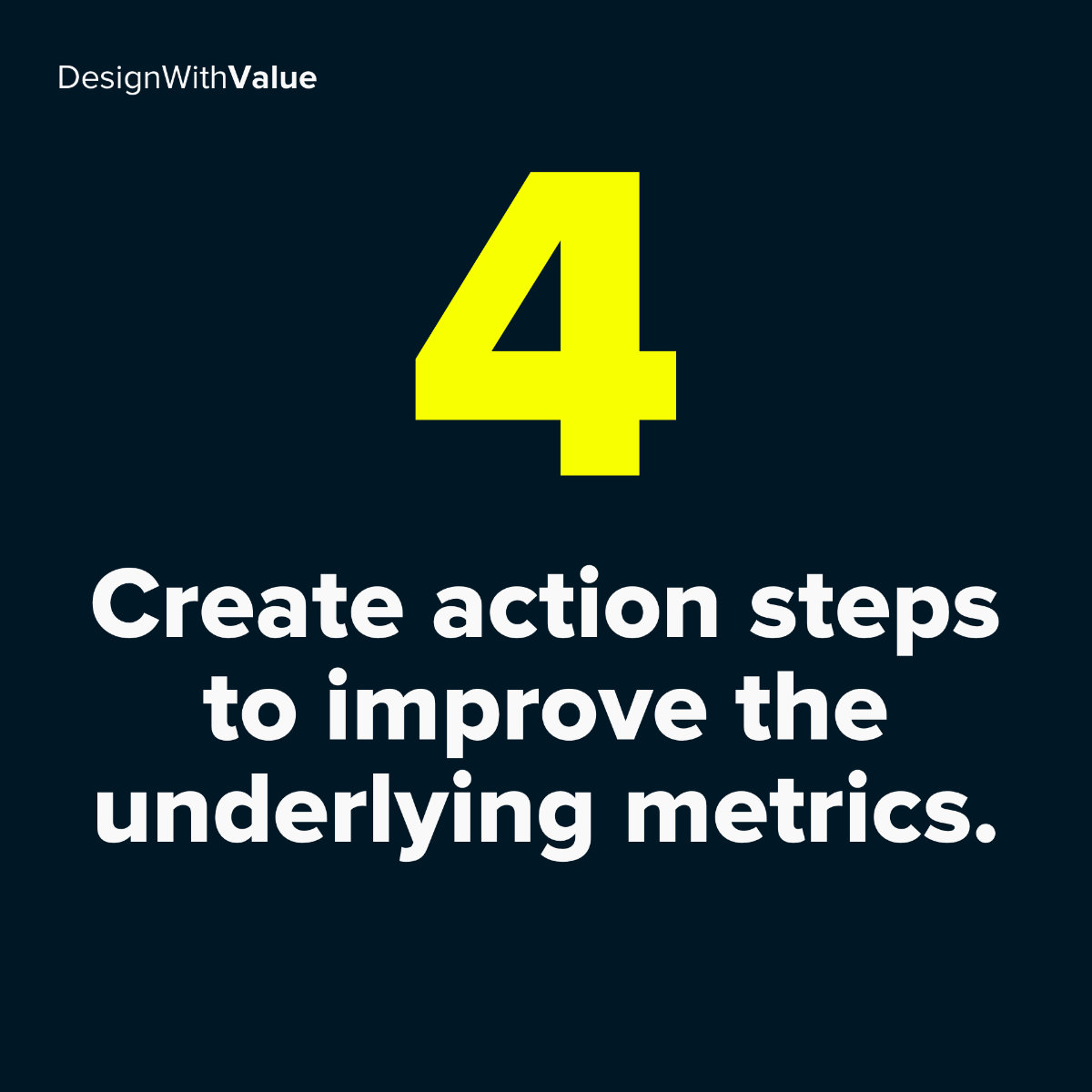 4: Create action steps to improve the underlying metrics