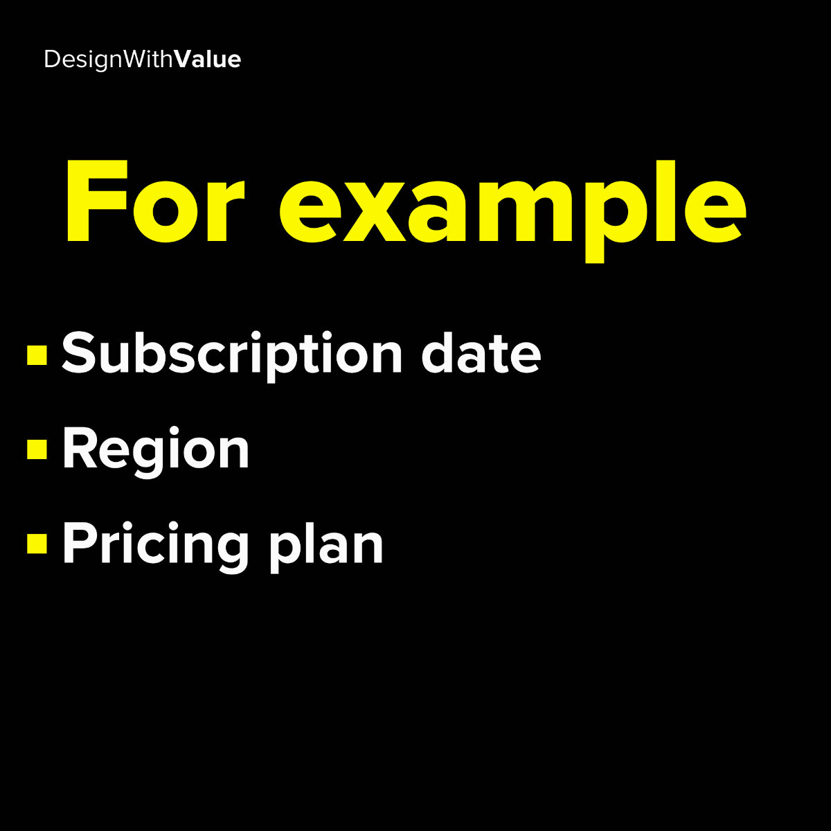 For example: Subscription date, region or pricing plan