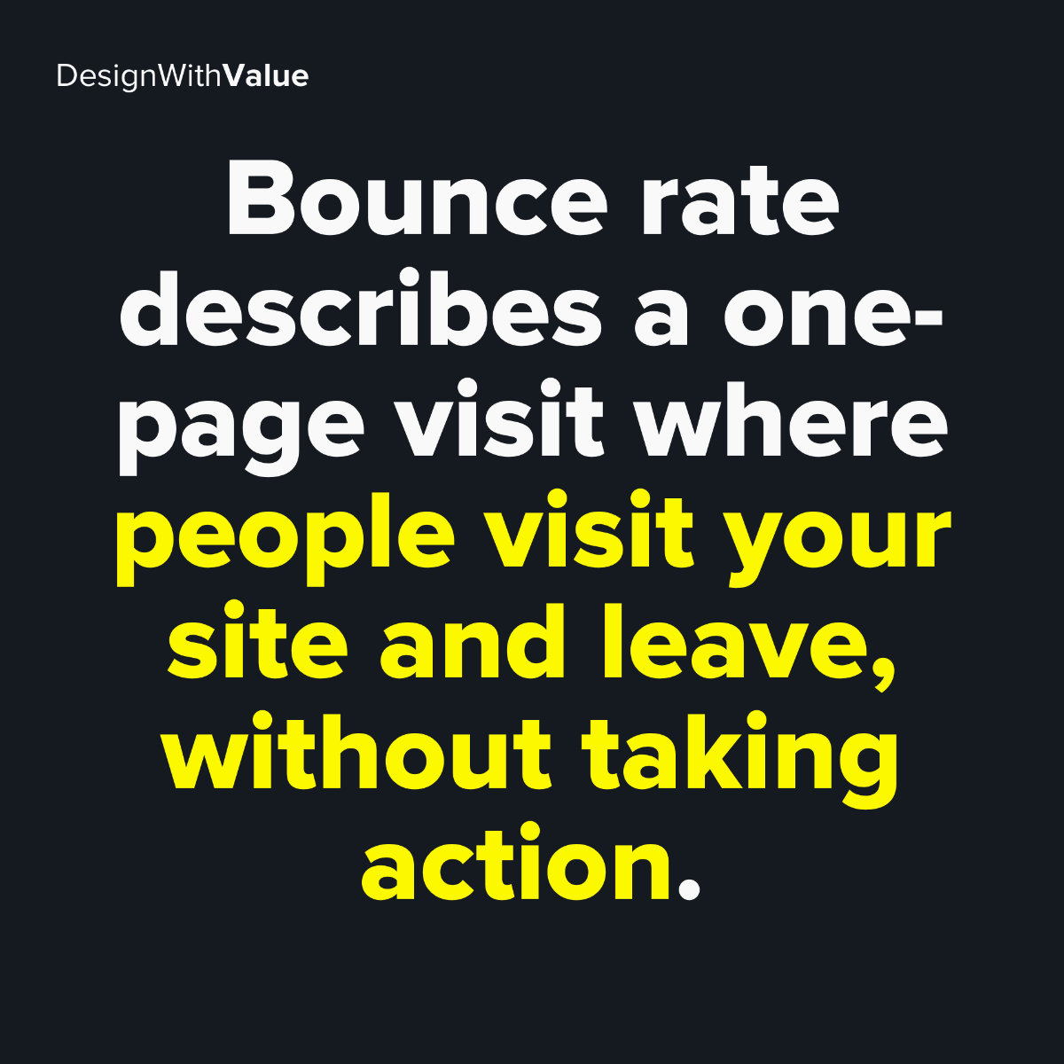 Bounce rate describes a one page visit where people visit your site and leave, without taking action